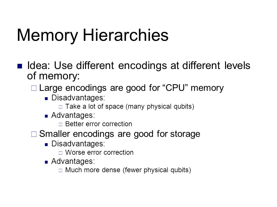 Memory Hierarchies Idea: Use different encodings at different levels of memory:  Large encodings are good for CPU memory Disadvantages:  Take a lot of space (many physical qubits) Advantages:  Better error correction  Smaller encodings are good for storage Disadvantages:  Worse error correction Advantages:  Much more dense (fewer physical qubits)