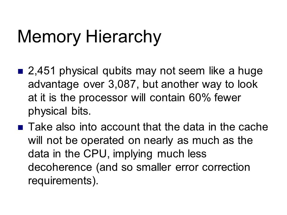 Memory Hierarchy 2,451 physical qubits may not seem like a huge advantage over 3,087, but another way to look at it is the processor will contain 60% fewer physical bits.
