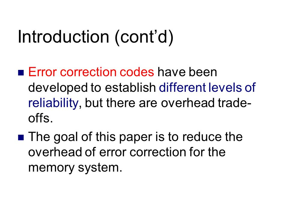 Introduction (cont'd) Error correction codes have been developed to establish different levels of reliability, but there are overhead trade- offs.