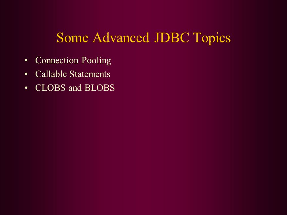Some Advanced JDBC Topics Connection Pooling Callable Statements CLOBS and BLOBS