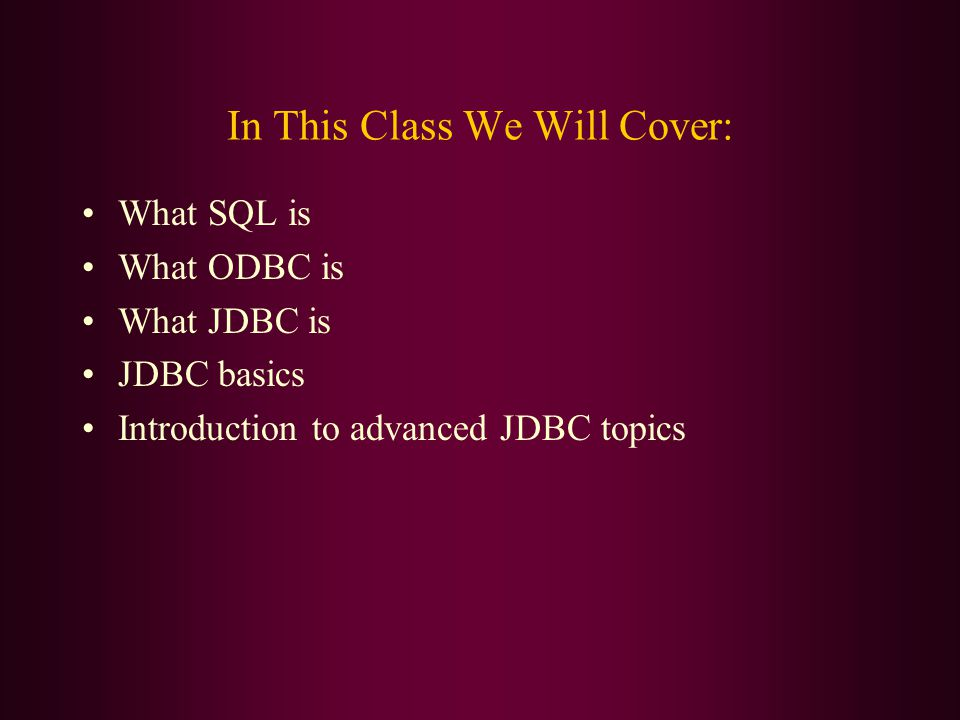 In This Class We Will Cover: What SQL is What ODBC is What JDBC is JDBC basics Introduction to advanced JDBC topics