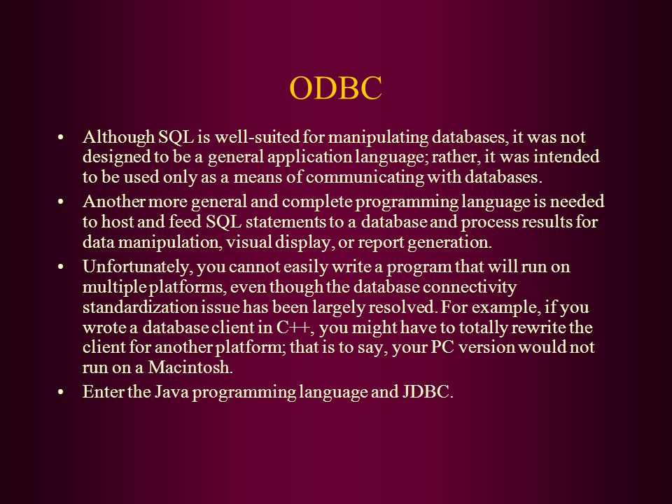 ODBC Although SQL is well-suited for manipulating databases, it was not designed to be a general application language; rather, it was intended to be used only as a means of communicating with databases.