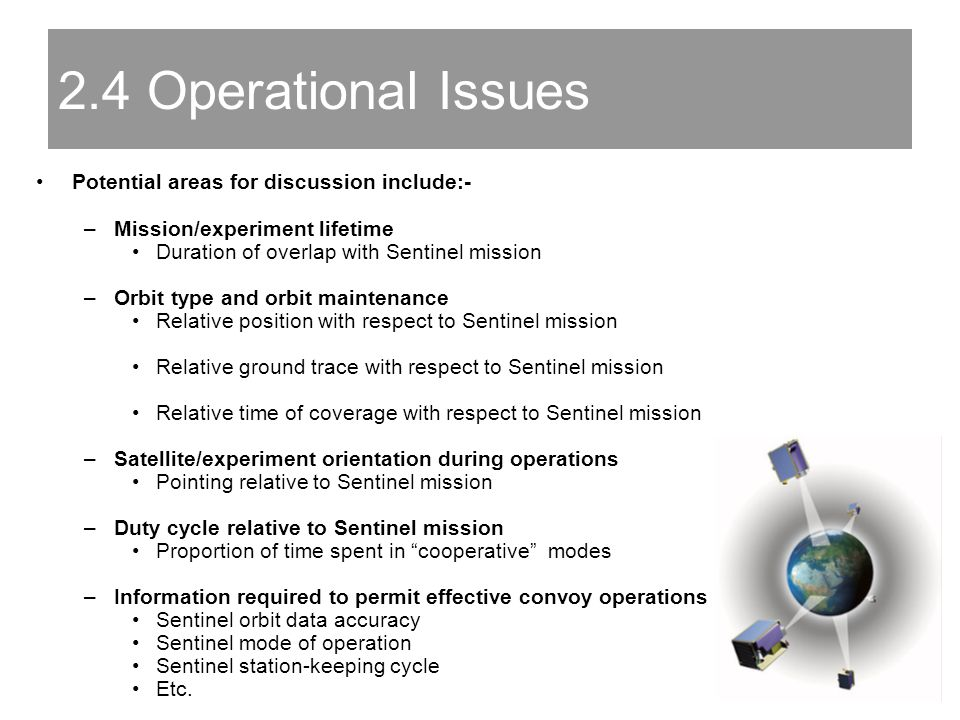 Potential areas for discussion include:- –Mission/experiment lifetime Duration of overlap with Sentinel mission –Orbit type and orbit maintenance Relative position with respect to Sentinel mission Relative ground trace with respect to Sentinel mission Relative time of coverage with respect to Sentinel mission –Satellite/experiment orientation during operations Pointing relative to Sentinel mission –Duty cycle relative to Sentinel mission Proportion of time spent in cooperative modes –Information required to permit effective convoy operations Sentinel orbit data accuracy Sentinel mode of operation Sentinel station-keeping cycle Etc.