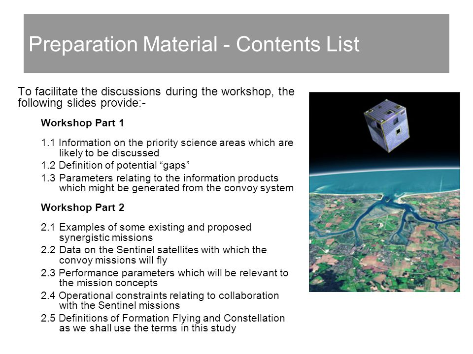 Preparation Material - Contents List To facilitate the discussions during the workshop, the following slides provide:- Workshop Part Information on the priority science areas which are likely to be discussed 1.2 Definition of potential gaps 1.3Parameters relating to the information products which might be generated from the convoy system Workshop Part 2 2.1Examples of some existing and proposed synergistic missions 2.2Data on the Sentinel satellites with which the convoy missions will fly 2.3 Performance parameters which will be relevant to the mission concepts 2.4 Operational constraints relating to collaboration with the Sentinel missions 2.5 Definitions of Formation Flying and Constellation as we shall use the terms in this study