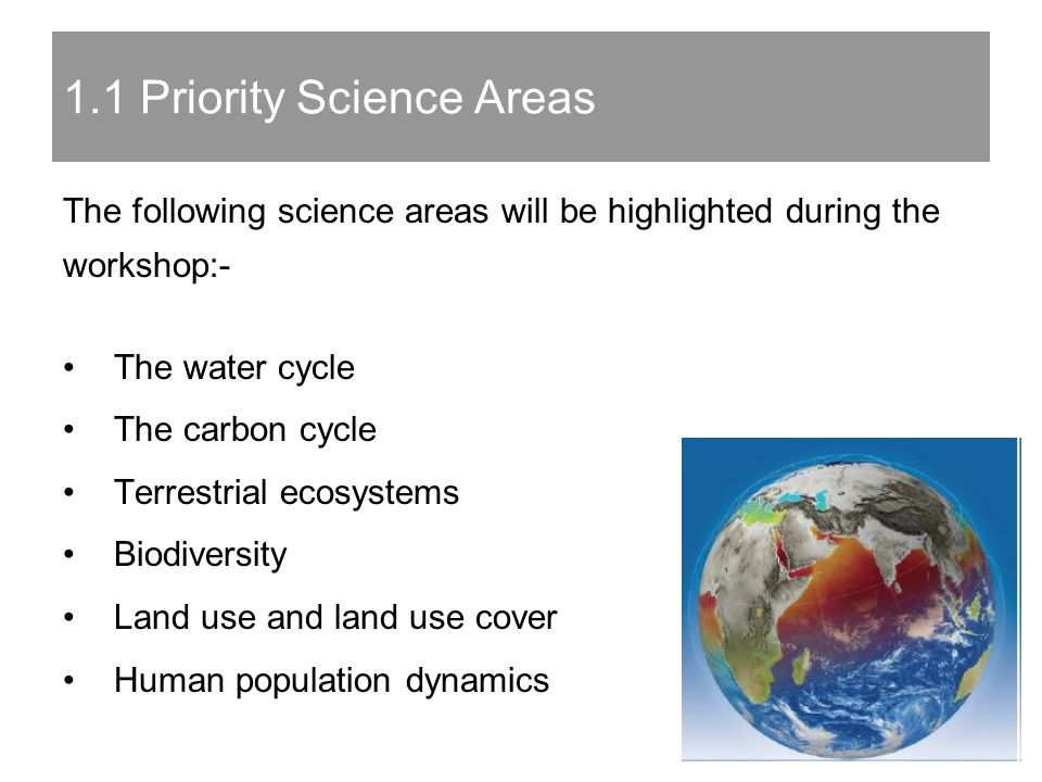 The following science areas will be highlighted during the workshop:- The water cycle The carbon cycle Terrestrial ecosystems Biodiversity Land use and land use cover Human population dynamics 1.1 Priority Science Areas