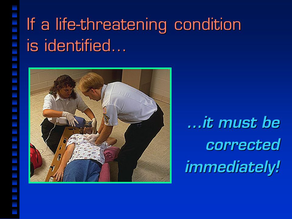 If a life-threatening condition is identified… …it must be corrected immediately!