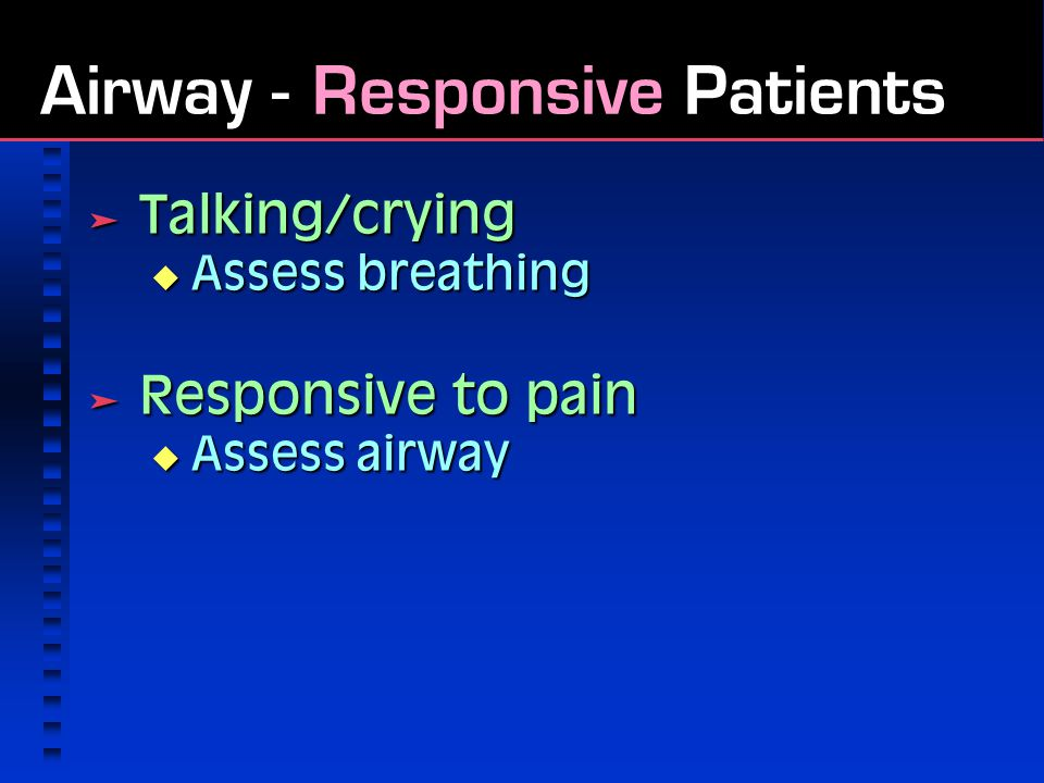 Airway - Responsive Patients  Talking/crying  Assess breathing  Responsive to pain  Assess airway
