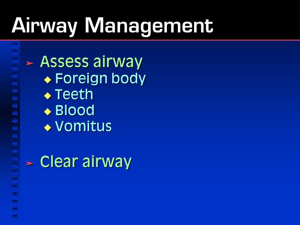 Airway Management  Assess airway  Foreign body  Teeth  Blood  Vomitus  Clear airway