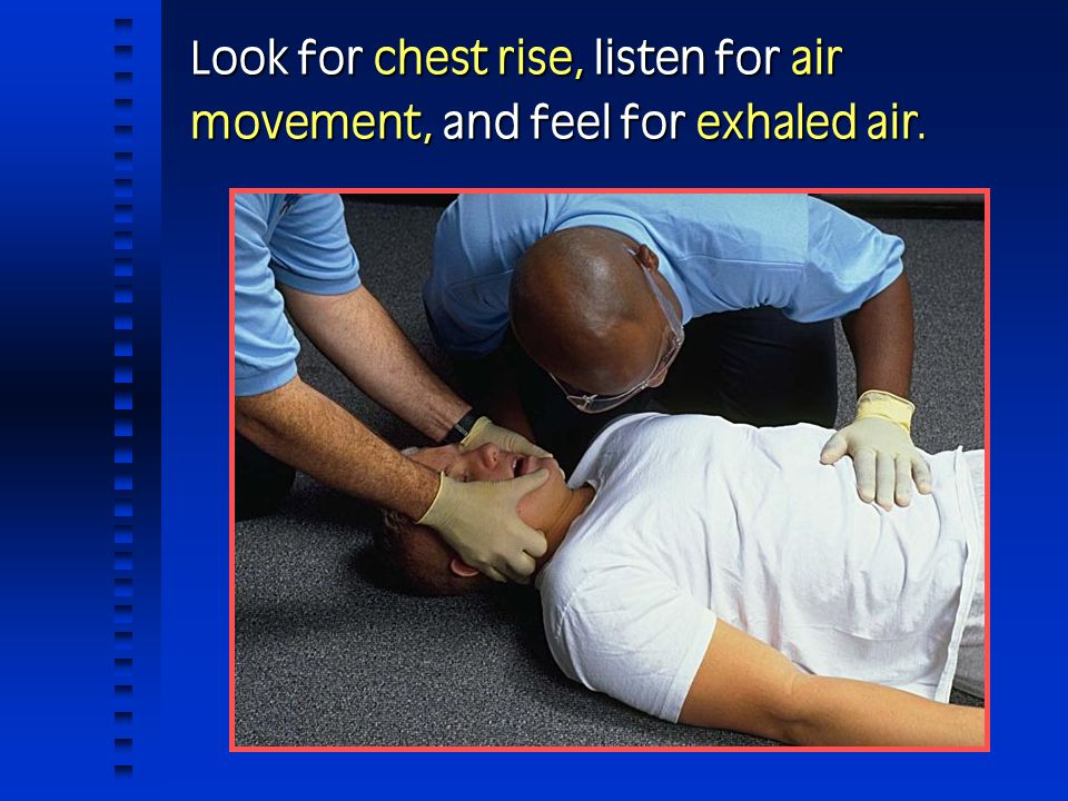 Look for chest rise, listen for air movement, and feel for exhaled air.