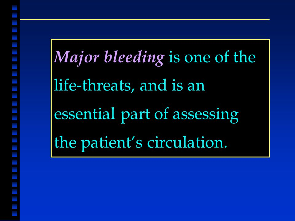 Major bleeding is one of the life-threats, and is an essential part of assessing the patient's circulation.