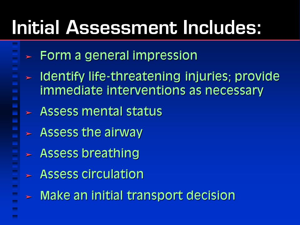 Initial Assessment Includes:  Form a general impression  Identify life-threatening injuries; provide immediate interventions as necessary  Assess mental status  Assess the airway  Assess breathing  Assess circulation  Make an initial transport decision