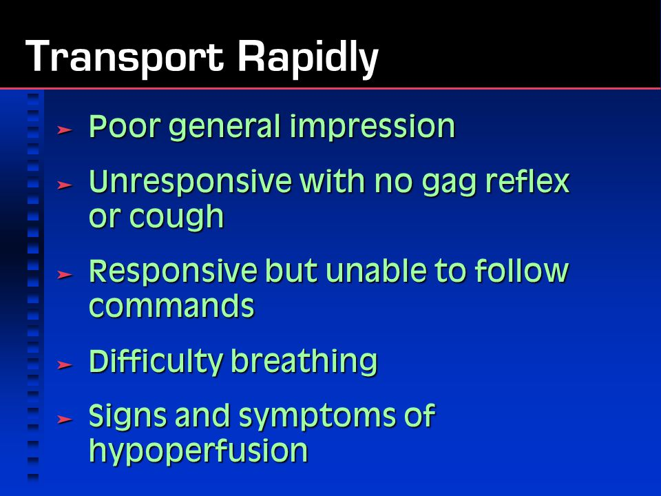 Transport Rapidly  Poor general impression  Unresponsive with no gag reflex or cough  Responsive but unable to follow commands  Difficulty breathing  Signs and symptoms of hypoperfusion