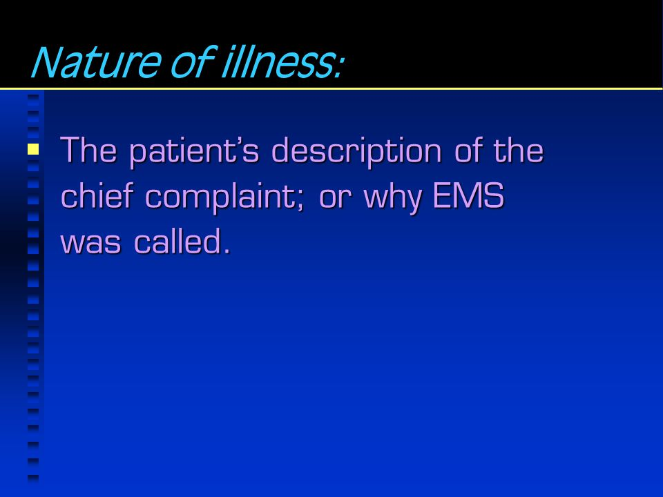 Nature of illness: The patient's description of the chief complaint; or why EMS was called.