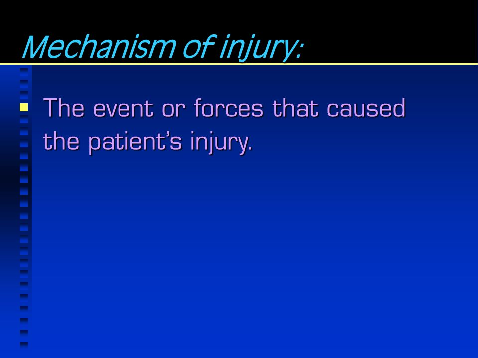 Mechanism of injury: The event or forces that caused the patient's injury.