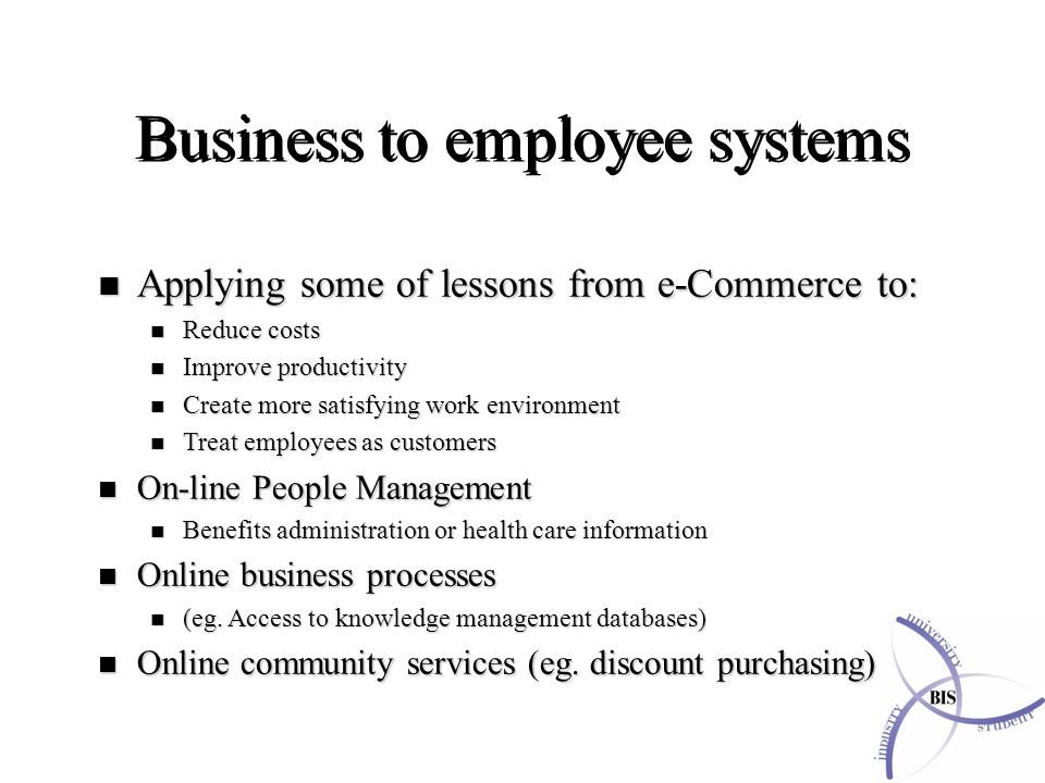 n Applying some of lessons from e-Commerce to: n Reduce costs n Improve productivity n Create more satisfying work environment n Treat employees as customers n On-line People Management n Benefits administration or health care information n Online business processes n (eg.