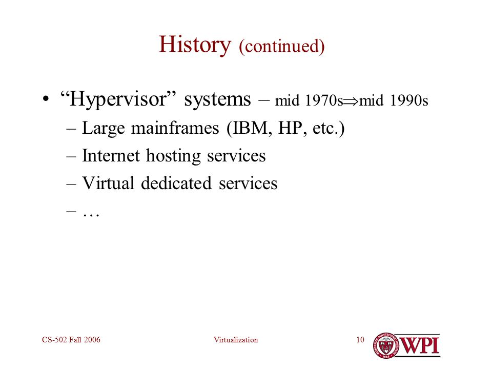 VirtualizationCS-502 Fall History (continued) Hypervisor systems – mid 1970s  mid 1990s –Large mainframes (IBM, HP, etc.) –Internet hosting services –Virtual dedicated services –…