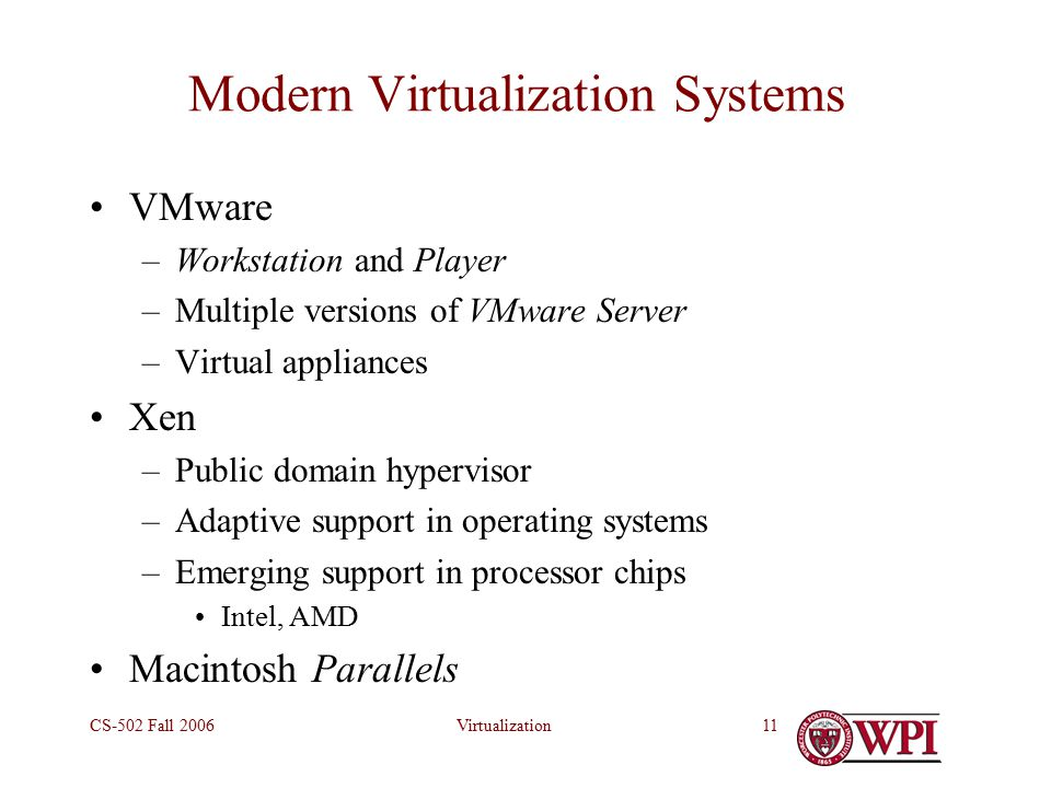 VirtualizationCS-502 Fall Modern Virtualization Systems VMware –Workstation and Player –Multiple versions of VMware Server –Virtual appliances Xen –Public domain hypervisor –Adaptive support in operating systems –Emerging support in processor chips Intel, AMD Macintosh Parallels