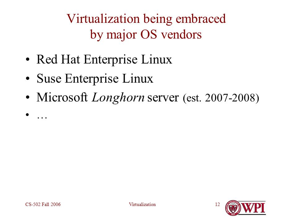 VirtualizationCS-502 Fall Virtualization being embraced by major OS vendors Red Hat Enterprise Linux Suse Enterprise Linux Microsoft Longhorn server (est.