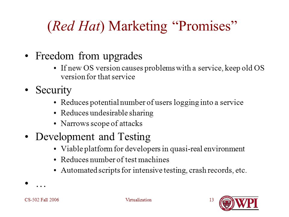 VirtualizationCS-502 Fall (Red Hat) Marketing Promises Freedom from upgrades If new OS version causes problems with a service, keep old OS version for that service Security Reduces potential number of users logging into a service Reduces undesirable sharing Narrows scope of attacks Development and Testing Viable platform for developers in quasi-real environment Reduces number of test machines Automated scripts for intensive testing, crash records, etc.