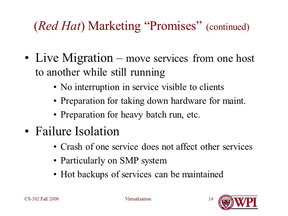 VirtualizationCS-502 Fall (Red Hat) Marketing Promises (continued) Live Migration – move services from one host to another while still running No interruption in service visible to clients Preparation for taking down hardware for maint.