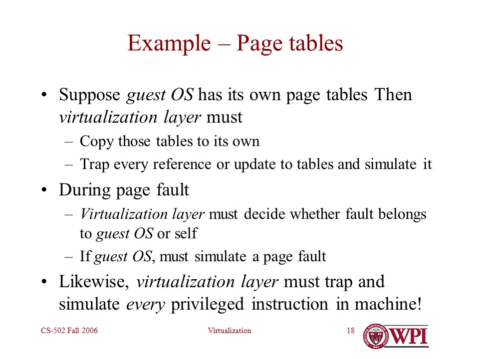 VirtualizationCS-502 Fall Example – Page tables Suppose guest OS has its own page tables Then virtualization layer must –Copy those tables to its own –Trap every reference or update to tables and simulate it During page fault –Virtualization layer must decide whether fault belongs to guest OS or self –If guest OS, must simulate a page fault Likewise, virtualization layer must trap and simulate every privileged instruction in machine!