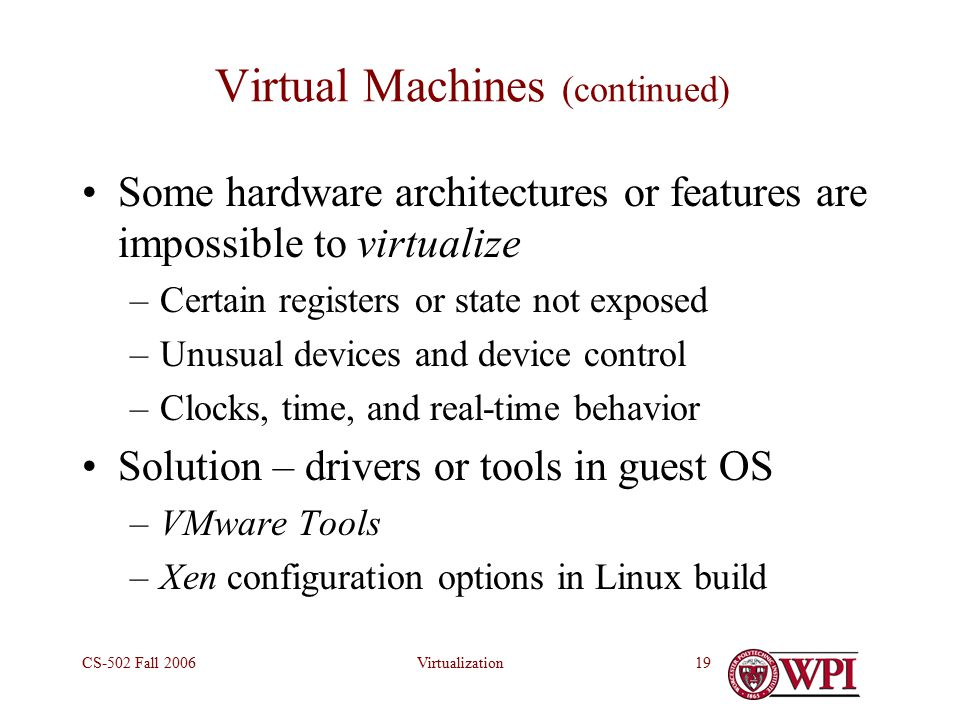VirtualizationCS-502 Fall Virtual Machines (continued) Some hardware architectures or features are impossible to virtualize –Certain registers or state not exposed –Unusual devices and device control –Clocks, time, and real-time behavior Solution – drivers or tools in guest OS –VMware Tools –Xen configuration options in Linux build