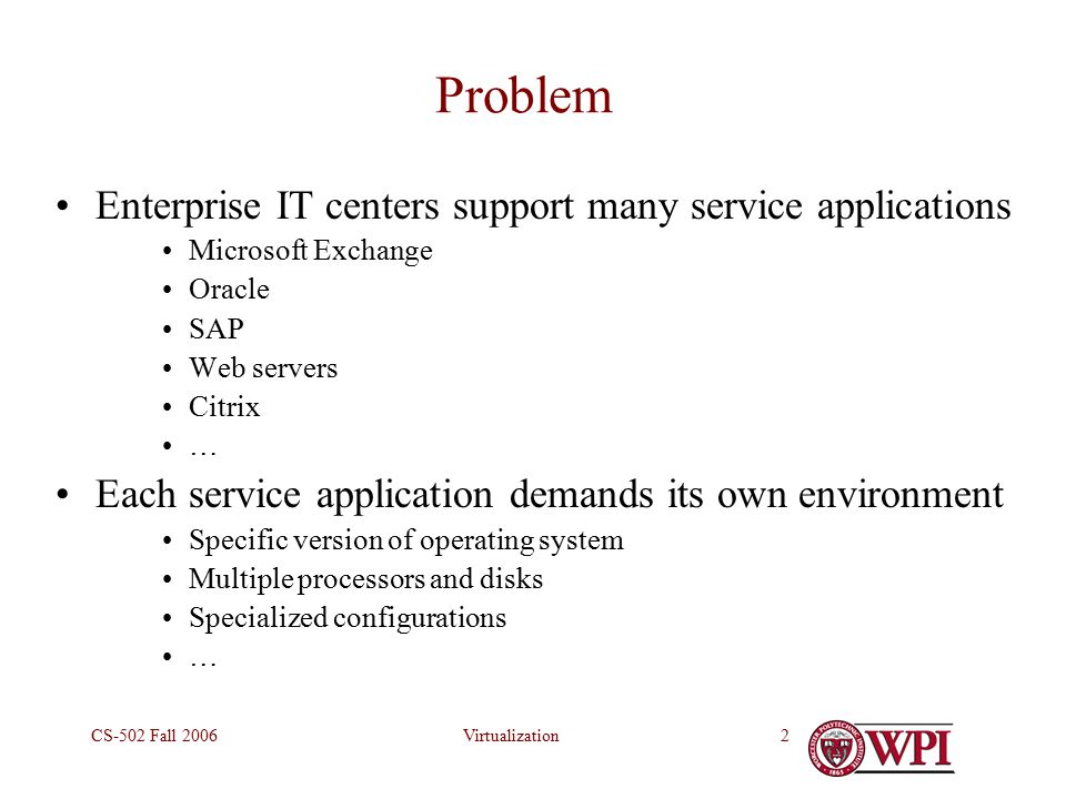 VirtualizationCS-502 Fall Problem Enterprise IT centers support many service applications Microsoft Exchange Oracle SAP Web servers Citrix … Each service application demands its own environment Specific version of operating system Multiple processors and disks Specialized configurations …