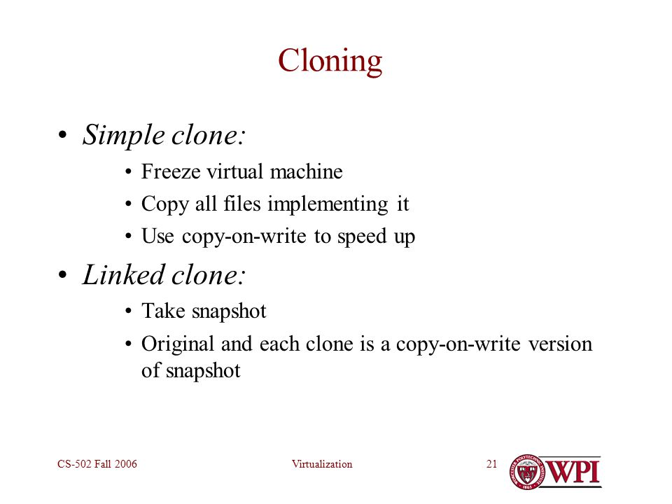 VirtualizationCS-502 Fall Cloning Simple clone: Freeze virtual machine Copy all files implementing it Use copy-on-write to speed up Linked clone: Take snapshot Original and each clone is a copy-on-write version of snapshot