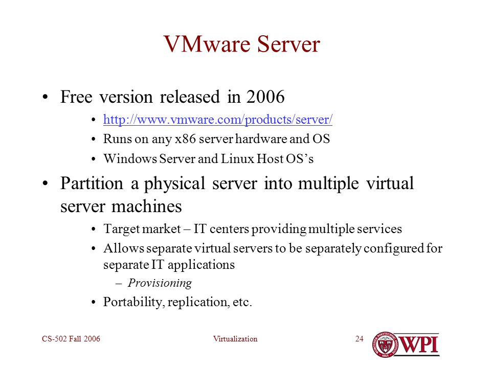 VirtualizationCS-502 Fall VMware Server Free version released in Runs on any x86 server hardware and OS Windows Server and Linux Host OS's Partition a physical server into multiple virtual server machines Target market – IT centers providing multiple services Allows separate virtual servers to be separately configured for separate IT applications –Provisioning Portability, replication, etc.