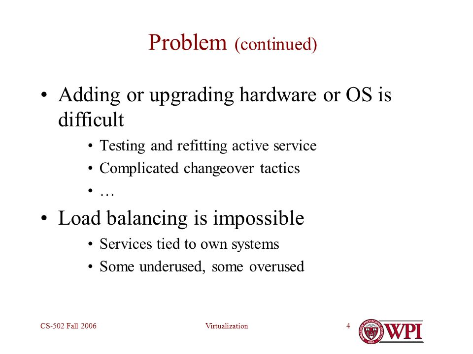 VirtualizationCS-502 Fall Problem (continued) Adding or upgrading hardware or OS is difficult Testing and refitting active service Complicated changeover tactics … Load balancing is impossible Services tied to own systems Some underused, some overused