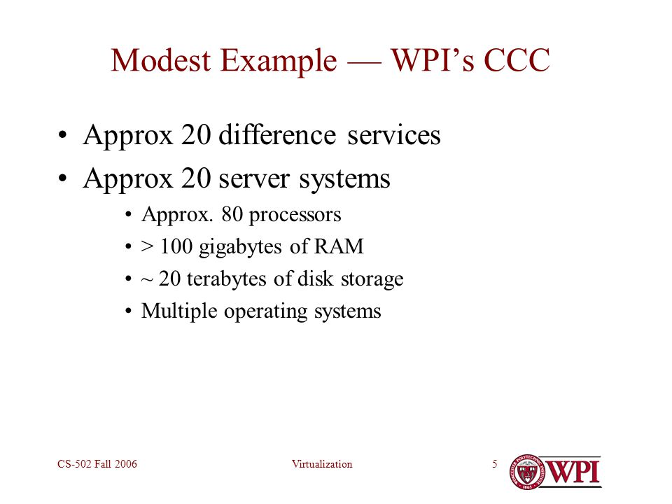 VirtualizationCS-502 Fall Modest Example — WPI's CCC Approx 20 difference services Approx 20 server systems Approx.