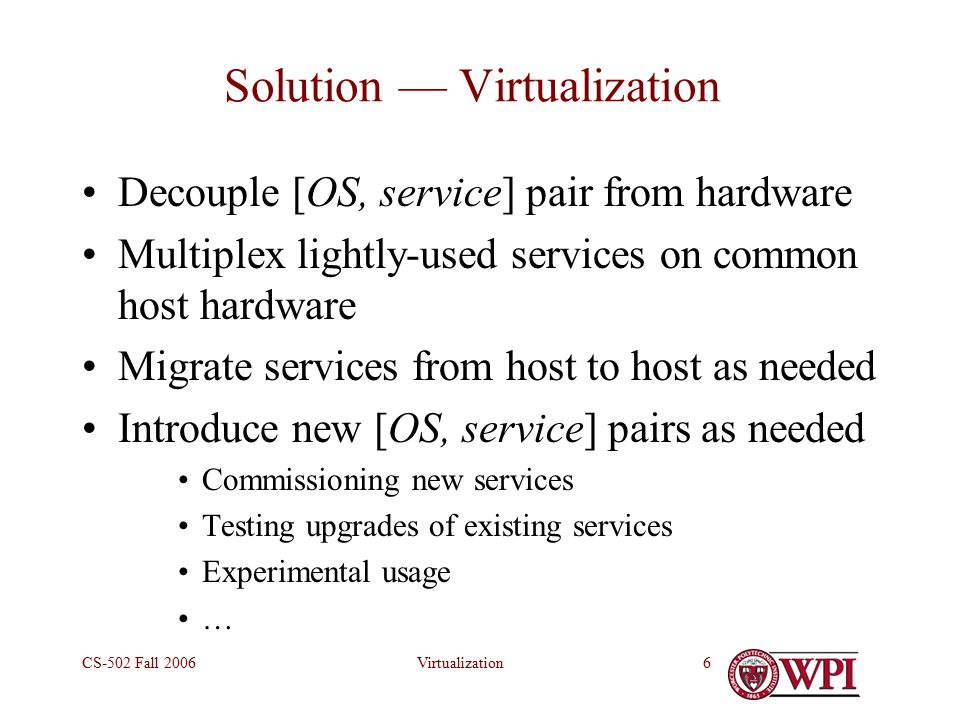 VirtualizationCS-502 Fall Solution — Virtualization Decouple [OS, service] pair from hardware Multiplex lightly-used services on common host hardware Migrate services from host to host as needed Introduce new [OS, service] pairs as needed Commissioning new services Testing upgrades of existing services Experimental usage …