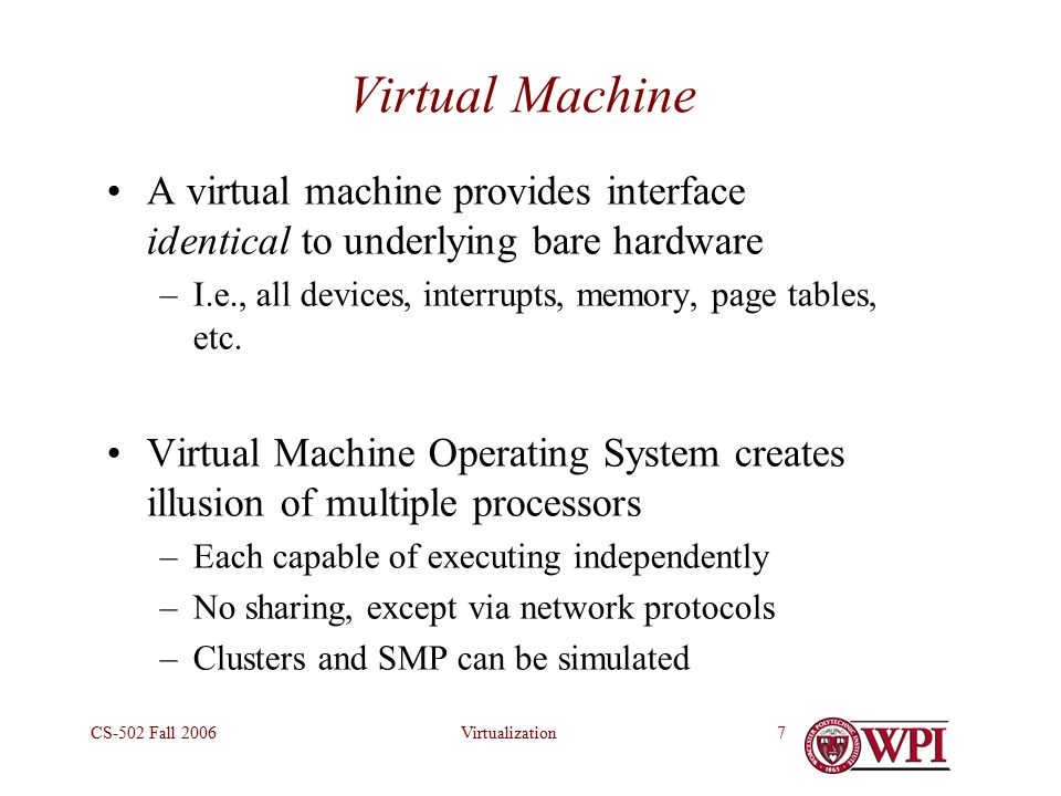 VirtualizationCS-502 Fall Virtual Machine A virtual machine provides interface identical to underlying bare hardware –I.e., all devices, interrupts, memory, page tables, etc.