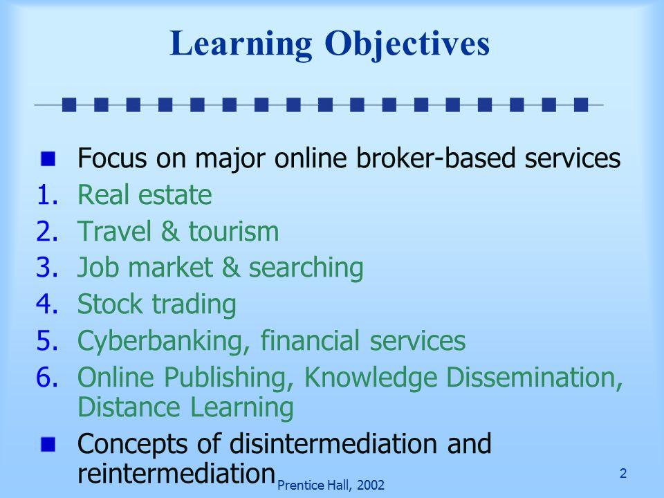 2 Prentice Hall, 2002 Learning Objectives Focus on major online broker-based services 1.Real estate 2.Travel & tourism 3.Job market & searching 4.Stock trading 5.Cyberbanking, financial services 6.Online Publishing, Knowledge Dissemination, Distance Learning Concepts of disintermediation and reintermediation