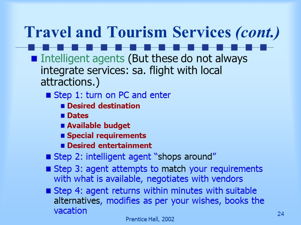 24 Prentice Hall, 2002 Travel and Tourism Services (cont.) Intelligent agents (But these do not always integrate services: sa.