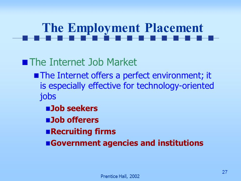 27 Prentice Hall, 2002 The Employment Placement The Internet Job Market The Internet offers a perfect environment; it is especially effective for technology-oriented jobs Job seekers Job offerers Recruiting firms Government agencies and institutions