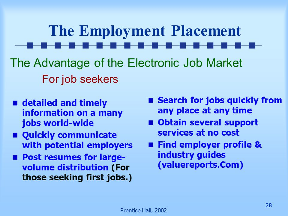 28 Prentice Hall, 2002 The Employment Placement detailed and timely information on a many jobs world-wide Quickly communicate with potential employers Post resumes for large- volume distribution (For those seeking first jobs.) Search for jobs quickly from any place at any time Obtain several support services at no cost Find employer profile & industry guides (valuereports.Com) The Advantage of the Electronic Job Market For job seekers