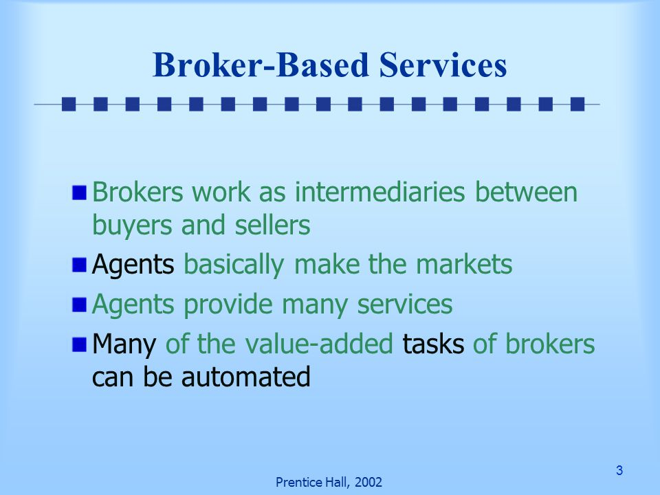 3 Prentice Hall, 2002 Broker-Based Services Brokers work as intermediaries between buyers and sellers Agents basically make the markets Agents provide many services Many of the value-added tasks of brokers can be automated