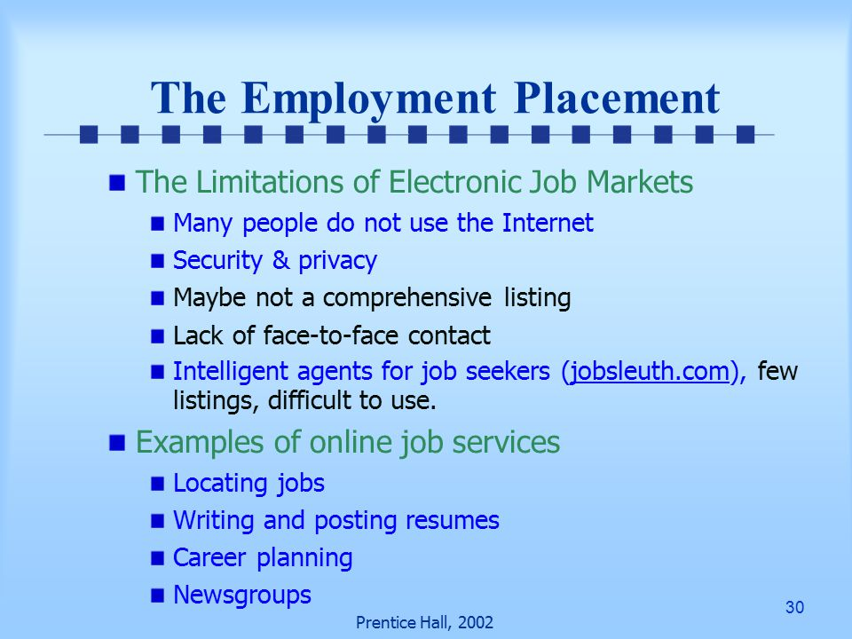 30 Prentice Hall, 2002 The Employment Placement The Limitations of Electronic Job Markets Many people do not use the Internet Security & privacy Maybe not a comprehensive listing Lack of face-to-face contact Intelligent agents for job seekers (jobsleuth.com), few listings, difficult to use.