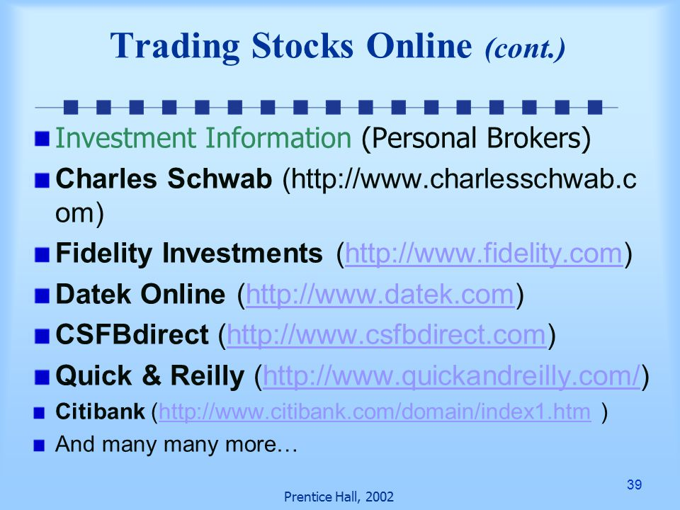 39 Prentice Hall, 2002 Investment Information (Personal Brokers) Charles Schwab (http://www.charlesschwab.c om) Fidelity Investments (http://www.fidelity.com)http://www.fidelity.com Datek Online (http://www.datek.com)http://www.datek.com CSFBdirect (http://www.csfbdirect.com)http://www.csfbdirect.com Quick & Reilly (http://www.quickandreilly.com/)http://www.quickandreilly.com/ Citibank (http://www.citibank.com/domain/index1.htm )http://www.citibank.com/domain/index1.htm And many many more… Trading Stocks Online (cont.)