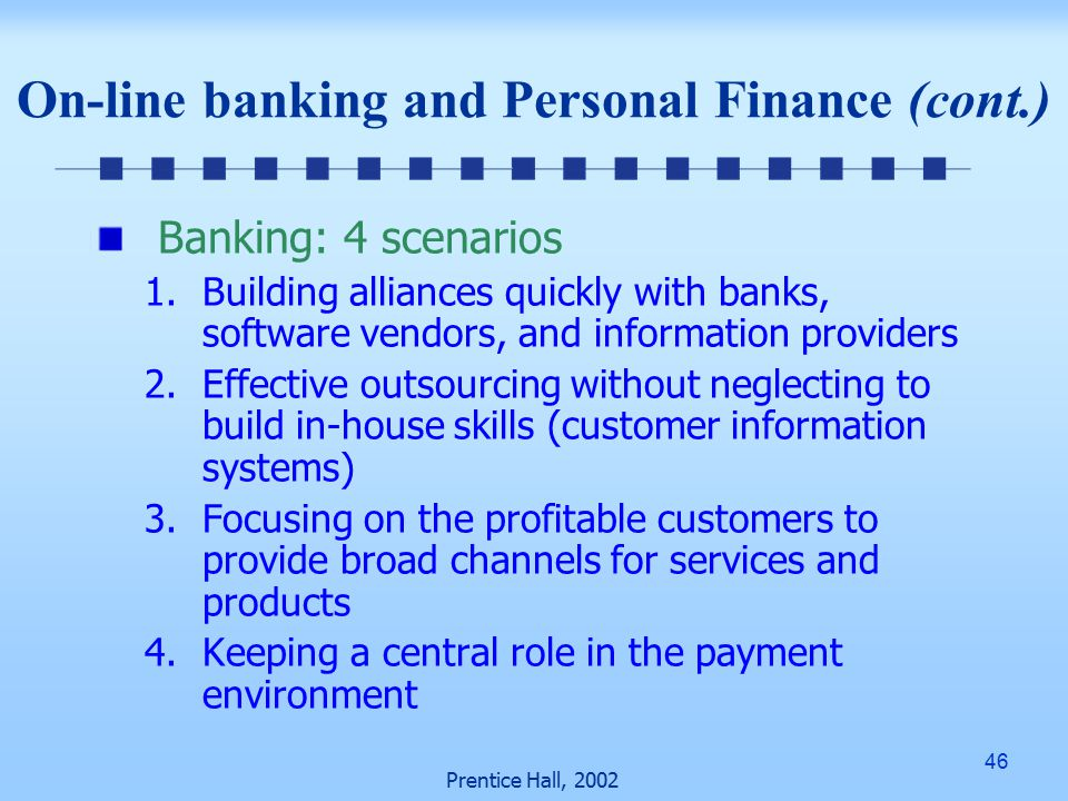 46 Prentice Hall, 2002 Banking: 4 scenarios 1.Building alliances quickly with banks, software vendors, and information providers 2.Effective outsourcing without neglecting to build in-house skills (customer information systems) 3.Focusing on the profitable customers to provide broad channels for services and products 4.Keeping a central role in the payment environment On-line banking and Personal Finance (cont.)
