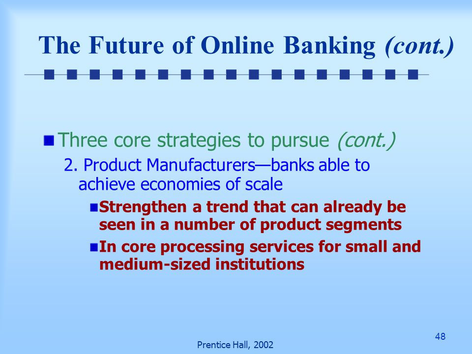 48 Prentice Hall, 2002 The Future of Online Banking (cont.) Three core strategies to pursue (cont.) 2.