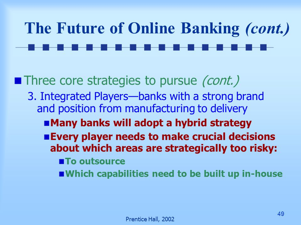 49 Prentice Hall, 2002 The Future of Online Banking (cont.) Three core strategies to pursue (cont.) 3.