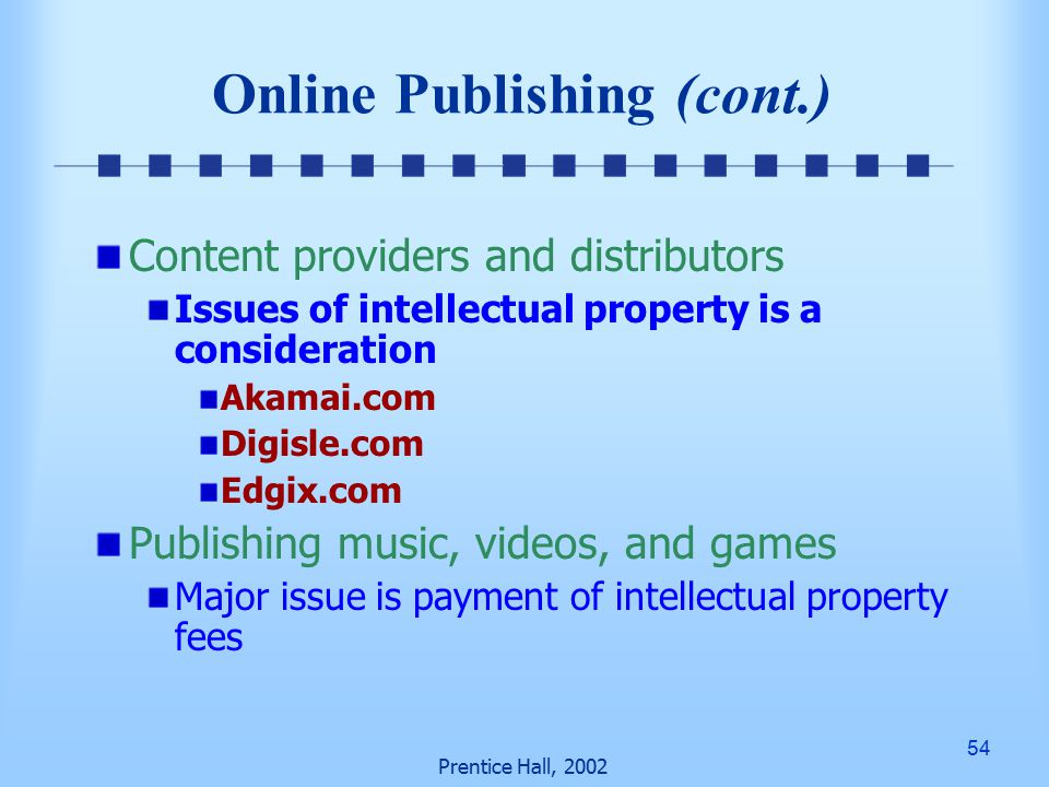 54 Prentice Hall, 2002 Online Publishing (cont.) Content providers and distributors Issues of intellectual property is a consideration Akamai.com Digisle.com Edgix.com Publishing music, videos, and games Major issue is payment of intellectual property fees