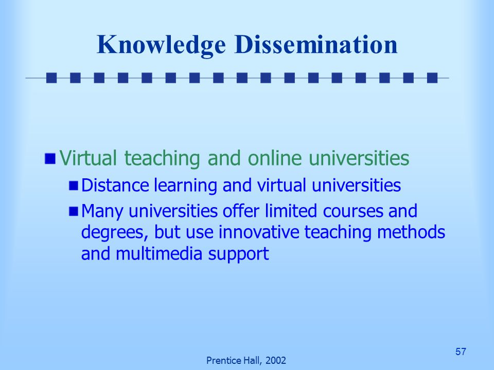 57 Prentice Hall, 2002 Knowledge Dissemination Virtual teaching and online universities Distance learning and virtual universities Many universities offer limited courses and degrees, but use innovative teaching methods and multimedia support