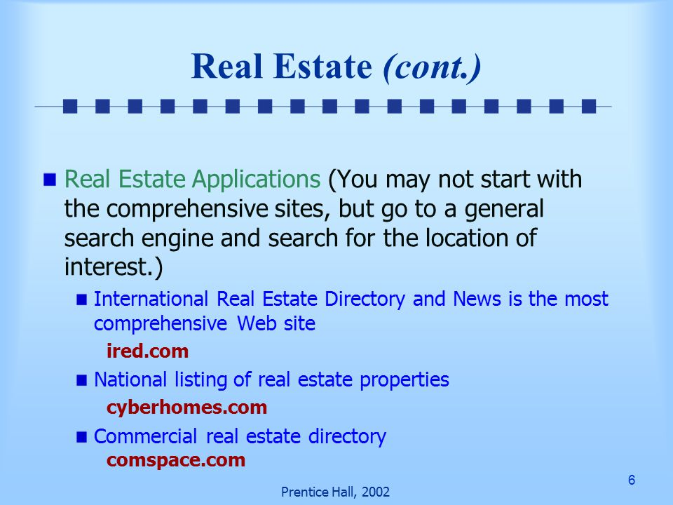 6 Prentice Hall, 2002 Real Estate Applications (You may not start with the comprehensive sites, but go to a general search engine and search for the location of interest.) International Real Estate Directory and News is the most comprehensive Web site ired.com National listing of real estate properties cyberhomes.com Commercial real estate directory comspace.com Real Estate (cont.)