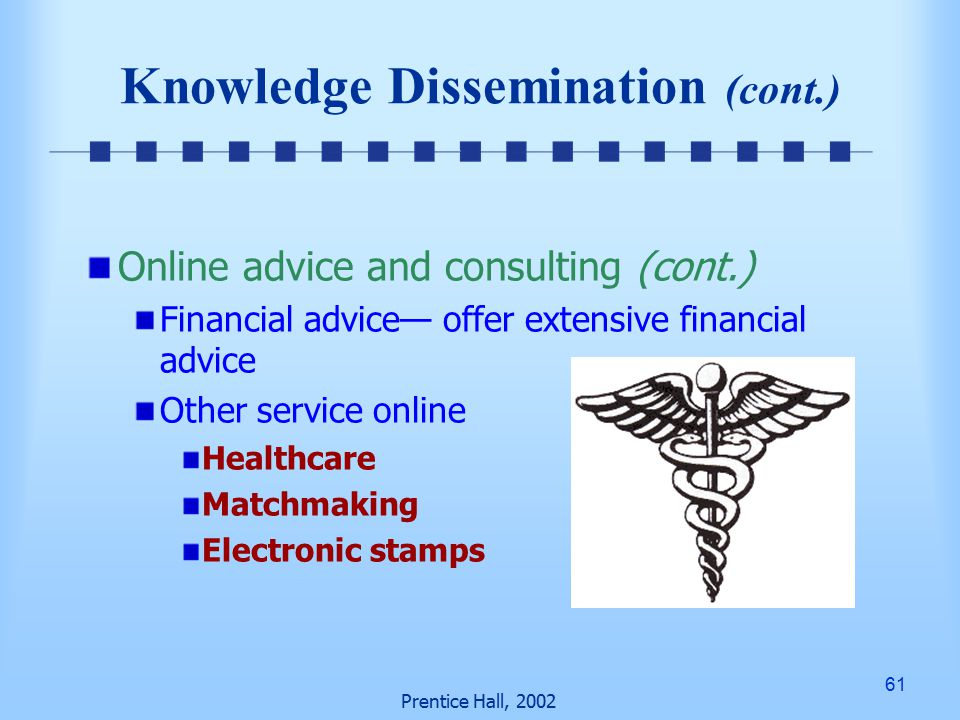 61 Prentice Hall, 2002 Knowledge Dissemination (cont.) Online advice and consulting (cont.) Financial advice— offer extensive financial advice Other service online Healthcare Matchmaking Electronic stamps