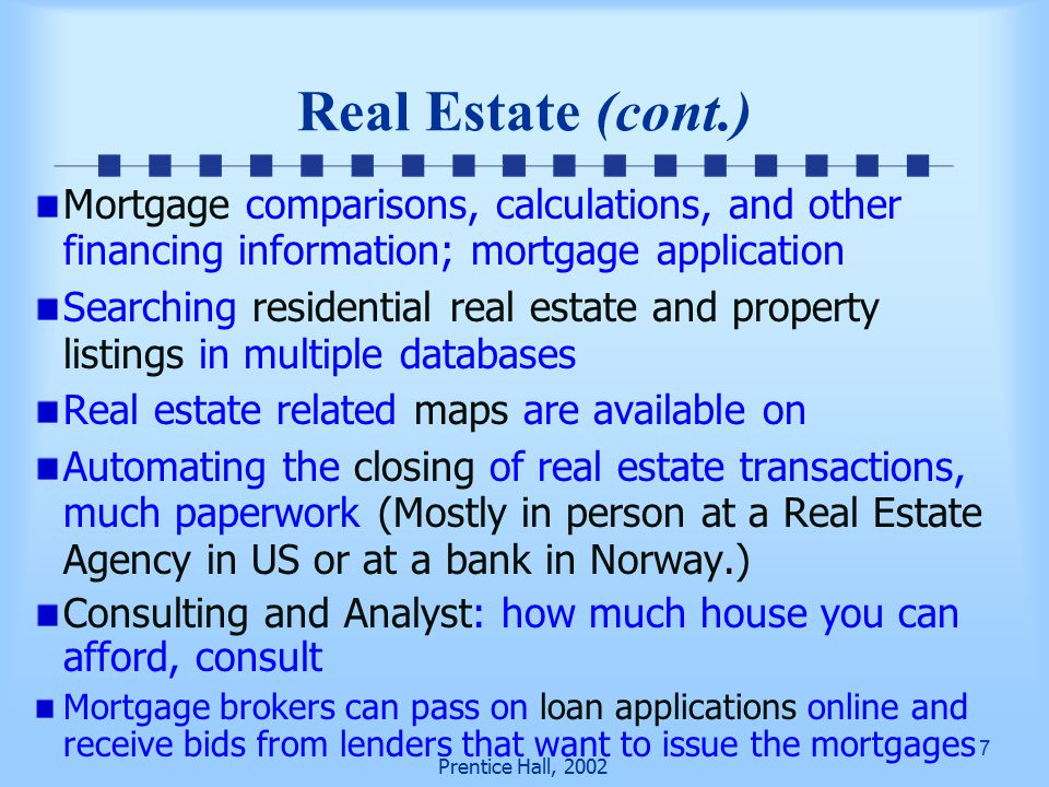 7 Prentice Hall, 2002 Mortgage comparisons, calculations, and other financing information; mortgage application Searching residential real estate and property listings in multiple databases Real estate related maps are available on Automating the closing of real estate transactions, much paperwork (Mostly in person at a Real Estate Agency in US or at a bank in Norway.) Consulting and Analyst: how much house you can afford, consult Mortgage brokers can pass on loan applications online and receive bids from lenders that want to issue the mortgages Real Estate (cont.)