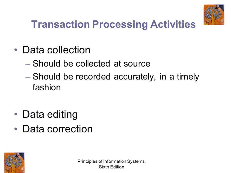 Principles of Information Systems, Sixth Edition Transaction Processing Activities Data collection –Should be collected at source –Should be recorded accurately, in a timely fashion Data editing Data correction