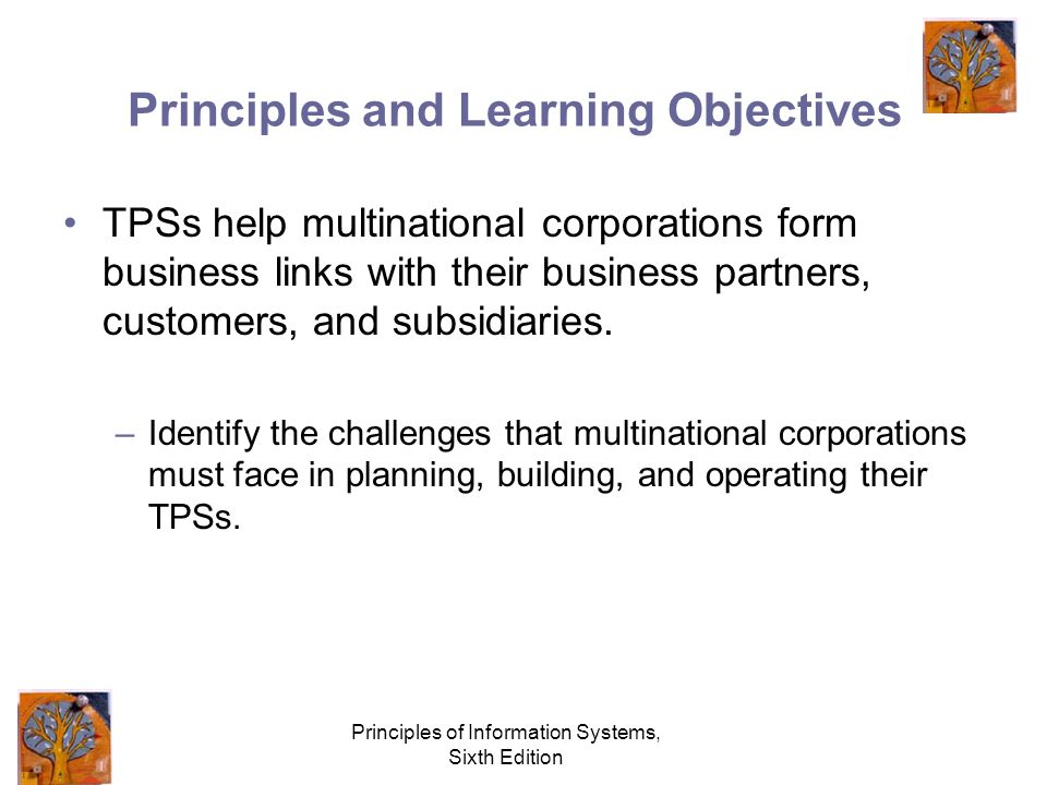 Principles of Information Systems, Sixth Edition Principles and Learning Objectives TPSs help multinational corporations form business links with their business partners, customers, and subsidiaries.